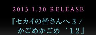 2013.1.30 RELEASE 『セカイの皆さんへ3 /    かごめかごめ'12』