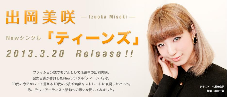 出岡美咲 Newシングル「ティーンズ」 2013.3.20  Release!!ファッション誌でモデルとして活躍中の出岡美咲。彼女自身が作詞したNewシングル「ティーンズ」は、20代の今だからこそ言える10代の不安や葛藤をストレートに表現したという。歌、そしてアーティスト活動への思いを聞いてみました。
