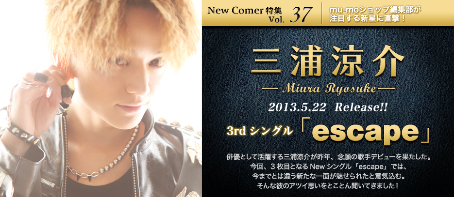 New Comer特集 Vol.37 三浦涼介 2013.5.22  Release!! 3rdシングル「escape」俳優として活躍する三浦涼介が昨年、念願の歌手デビューを果たした。今回、3枚目となるNewシングル「escape」では、今までとは違う新たな一面が魅せられたと意気込む。そんな彼のアツイ思いをとことん聞いてきました!