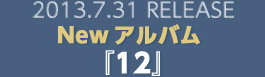 2013.7.31 RELEASE Newアルバム『12』