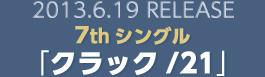 2013.6.19 RELEASE 7thシングル「クラック/21」