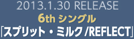 2013.1.30 RELEASE 6thシングル「スプリット・ミルク/REFLECT」