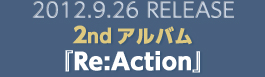 2012.9.26 RELEASE 2ndアルバム『Re:Action』