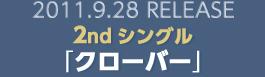 2011.9.28 RELEASE 2ndシングル「クローバー」
