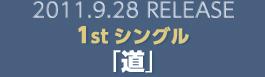 2011.9.28 RELEASE 1stシングル「道」