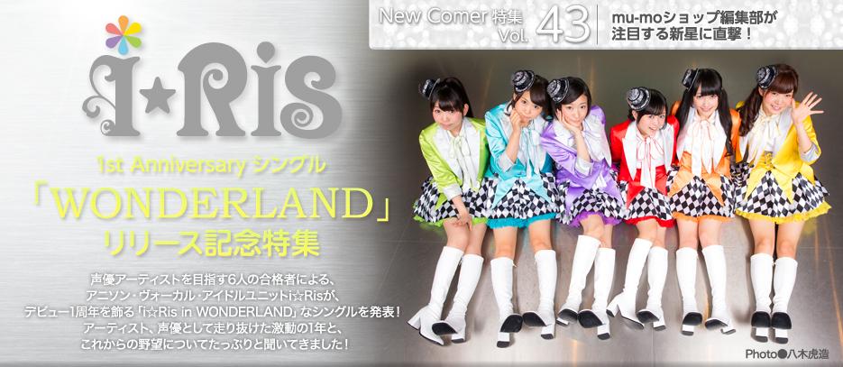 New Comer特集 Vol.43 i☆Ris 1st Anniversaryシングル 「WONDERLAND」リリース記念特集