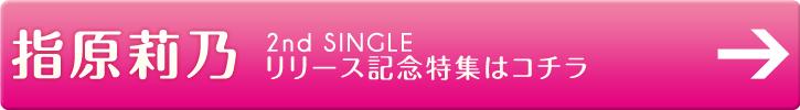 指原莉乃 2nd SINGLE リリース記念特集はコチラ