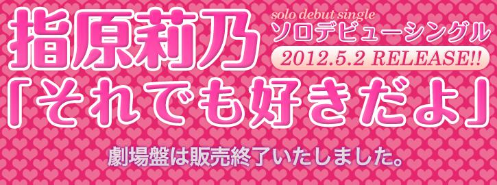 指原莉乃ソロデビューシングル劇場盤「それでも好きだよ」2010.5.2 RELEASE!!