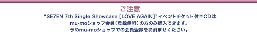 """ご注意:""""SE7EN 7th Single Showcase [LOVE AGAIN]""""イベントチケット付きCD はmu-mo ID会員(登録無料)の方のみ購入ができます。予めmu-moショップでの会員登録をお済ませください"""