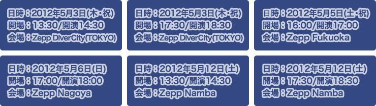 日時:2012年5月3日(木・祝) 開場:13:30/開演14:30 開場:Zepp Diver City(TOKYO)・ 日時:2012年5月3日(木・祝) 開場:17:30/開演18:30 開場:Zepp Diver City(TOKYO)・ 日時:2012年5月5日(土・祝) 開場:16:00/開演17:00 開場:Zepp Fukuoka・ 日時:2012年5月6日(日) 開場:17:00/開演18:00 開場:Zepp Nagoya・ 日時:2012年5月12日(土) 開場:13:30/開演14:30 開場:Zepp Namba・ 日時:2012年5月12日(土) 開場:17:30/開演18:30 開場:Zepp Namba