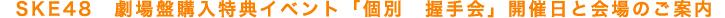 SKE48 劇場盤購入特典イベント「個別 握手会」開催日と会場のご案内