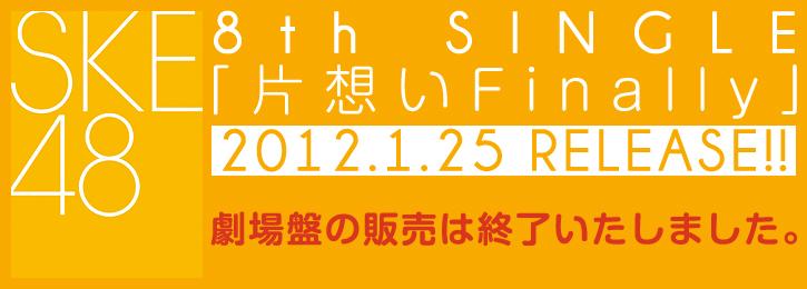 SKE48 8th SINGLE「片想いFinally」 2012.1.25 RELEASE!!