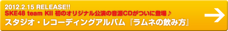 2012.2.15 RELEASE!!SKE48 team KII 初のオリジナル公演の音源CDがついに登場♪スタジオ・レコーディングアルバム『ラムネの飲み方』