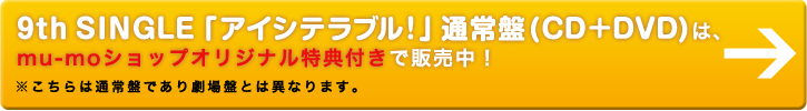 9th SINGLE「アイシテラブル!」通常盤(CD+DVD)は、mu-moショップオリジナル特典付きで販売中!※こちらは通常盤であり劇場盤とは異なります。