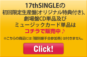 17thSINGLEの初回限定生産盤(オリジナル特典付き)、劇場盤CD単品及びミュージックカード単品はコチラで販売中♪ ※こちらの商品には「個別握手会参加券」は付きません。