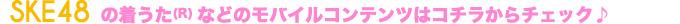 SKE48の着うた(R) などのモバイルコンテンツはコチラからチェック♪