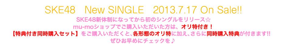 SKE48 New SINGLE 2013.7.17 On Sale!! SKE48新体制になってから初のシングルをリリース☆ mu-moショップでご購入いただいた方は、オリ特付き! 【特典付き同時購入セット】をご購入いただくと、各形態のオリ特に加え、 さらに同時購入特典が付きます!! ぜひお早めにチェックを♪