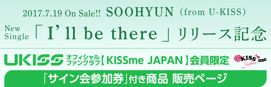 U-KISSオフィシャルファンクラブ【KISSme JAPAN】会員限定 2017.7.19 On Sale!! SOOHYUN(from U-KISS) 2nd Single「I'll be there」リリース記念 「サイン会参加券」付き商品 販売ページ | U-KISS