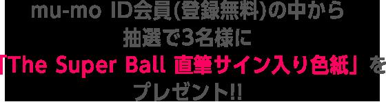 mu-moID会員(登録無料)の中から抽選で3名様に「The Super Ball 直筆サイン入り色紙」をプレゼント!