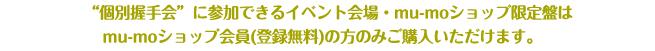"""""""個別握手会""""に参加できるイベント会場・mu-moショップ限定盤はmu-mo ID会員(登録無料)の方のみご購入いただけます。"""