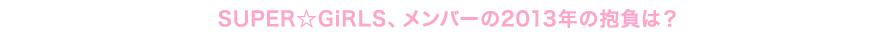 SUPER☆GiRLS、メンバーの2013年の抱負は?