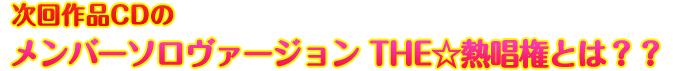 次回作品CDのメンバーソロヴァージョン THE☆熱唱権とは??