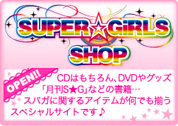 SUPER☆GiRLS SHOPがオープン!CDはもちろん、DVDやグッズ、「月刊S★G」などの書籍・・・スパガに関するアイテムが何でも揃うスペシャルサイトです♪
