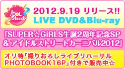 2012.9.19 リリース!!LIVE DVD&Blu-ray『SUPER☆GiRLS生誕2周年記念SP & アイドルストリートカーニバル2012』オリ特「オリジナルライブフォトブック16P」付きで販売中☆