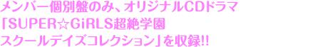 メンバー個別盤のみ、オリジナルCDドラマ「SUPER☆GiRLS超絶学園 スクールデイズコレクション」を収録!!