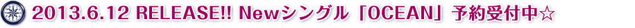 2013.6.12 RELEASE!! Newシングル「OCEAN」予約受付中☆