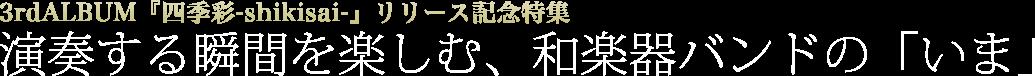 3rdALBUM『四季彩-shikisai-』リリース記念特集 | 演奏する瞬間を楽しむ、和楽器バンドの「いま」