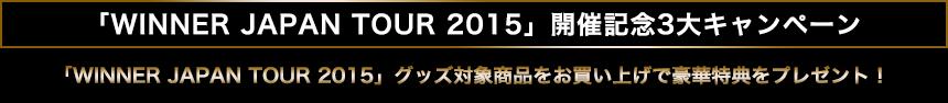 「WINNER JAPAN TOUR 2015」開催記念3大キャンペーン 「WINNER JAPAN TOUR 2015」グッズ対象商品をお買い上げで豪華特典をプレゼント!