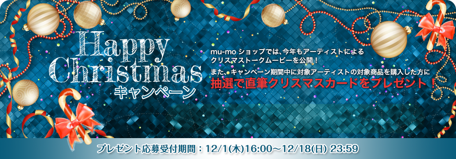 mu-moショップ HAPPY CHRISTMAS キャンペーン mu-moショップでは、今年もアーティストによるクリスマストークムービーを公開!また、キャンペーン期間中に対象アーティストの対象商品を購入した方に抽選で直筆クリスマスカードをプレゼント!