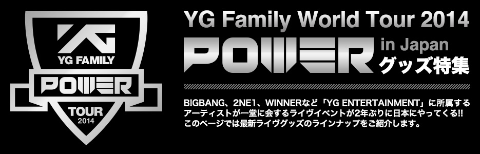 YG Family World Tour 2014  -POWER- in Japanグッズ特集 BIGBANG、2NE1、WINNERなど「YG ENTERTAINMENT」に所属するアーティストが一堂に会するライヴイベントが2年ぶりに日本にやってくる!! このページでは最新ライヴグッズのラインナップをご紹介します。