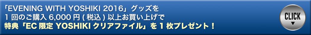 「EVENING WITH YOSHIKI 2016」グッズを1回のご購入6,000円(税込)以上お買い上げで特典「EC限定 YOSHIKIクリアファイル」を1枚プレゼント!