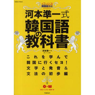 河本準一式韓国語の教科書 イラっとくる韓国語講座PRESENTS これを学んで韓国に行くセヨ! 文字と発音&文法の初歩編