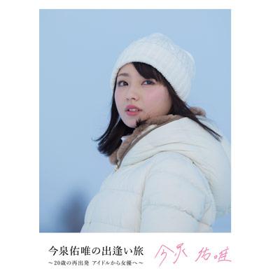 今泉佑唯の出逢い旅 ~20歳の再出発 アイドルから女優へ~【DVD】