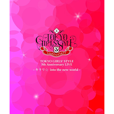 TOKYO GIRLS' STYLE 5th Anniversary LIVE -キラリ☆ into the new world-【Blu-ray】