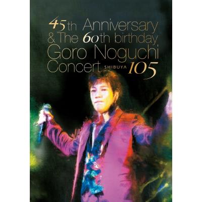 45th Anniversary & The 60th birthday Goro Noguchi Concert 渋谷105【DVD】