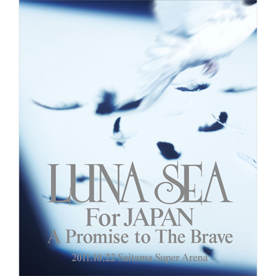 LUNA SEA For JAPAN A Promise to The Brave 2011.10.22 SAITAMA SUPER ARENA
