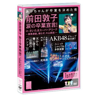 前田敦子 涙の卒業宣言!in さいたまスーパーアリーナ ~業務連絡。頼むぞ、片山部長!~ 第1日目DVD