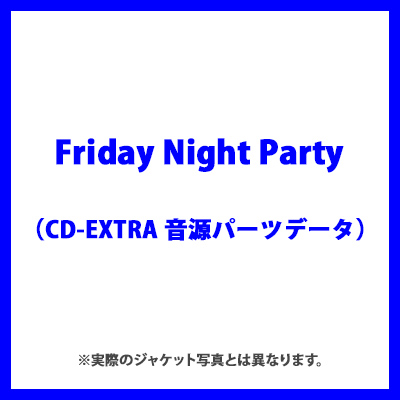 Friday Night Party(CD-EXTRA 音源パーツデータ)