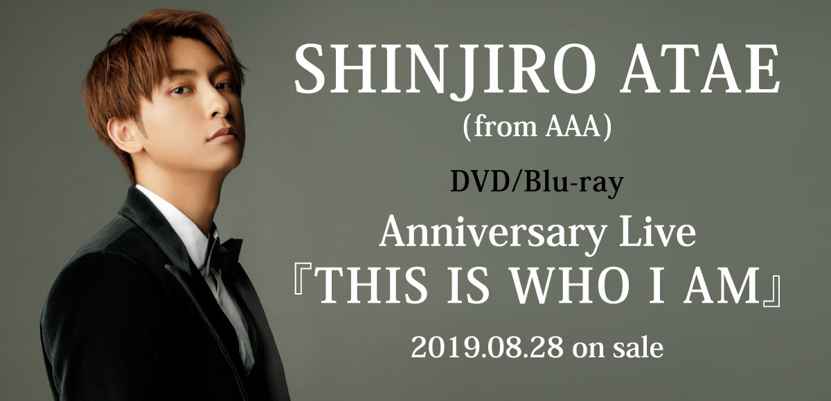 SHINJORO ATAE(from AAA) DVD/Blu-ray Anniversary Live 『THIS IS WHO I AM』 2019.08.28 on sale
