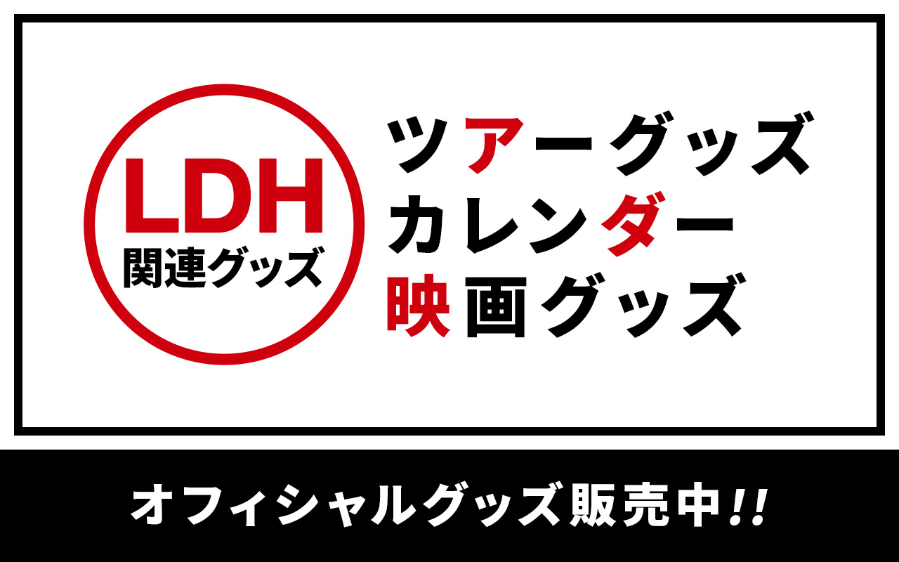 LDH関連グッズ ツアーグッズ・カレンダー・映画グッズ オフィシャルグッズ販売中!!
