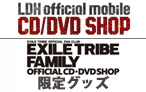 EXILE TRIBE FAMILY OFFICIAL CD・DVD SHOP/LDH official mobile CD/DVD SHOP限定グッズ